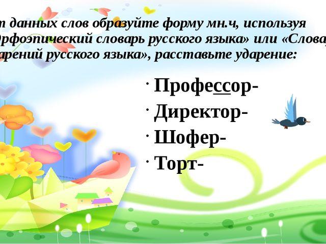 От данных слов образуйте форму мн.ч, используя «Орфоэпический словарь русско...