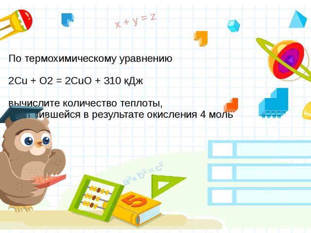 По термохимическому уравнению 2Cu + O2 = 2CuO + 310 кДж вычислите количество...