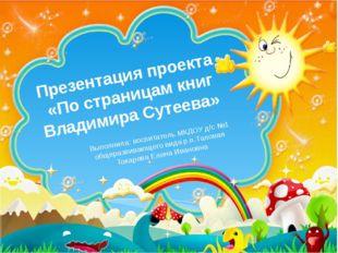Презентация проекта «По страницам книг Владимира Сутеева» Выполнила: воспитат