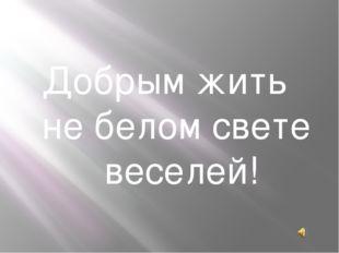 Добрым жить не белом свете веселей!