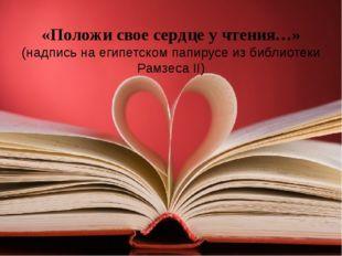 «Положи свое сердце у чтения…» (надпись на египетском папирусе из библиотеки