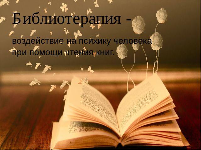 Библиотерапия - воздействие на психику человека при помощи чтения книг.