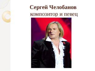 Сергей Челобанов композитор и певец