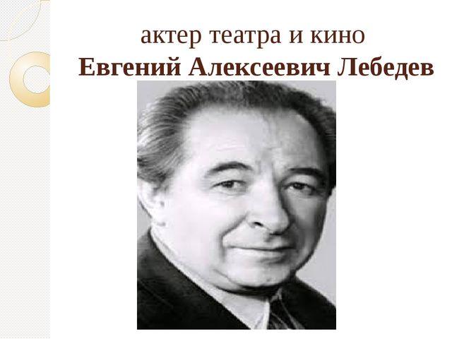 актер театра и кино Евгений Алексеевич Лебедев
