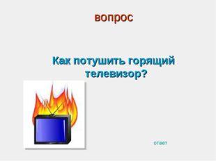 вопрос Как потушить горящий телевизор? ответ