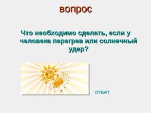 вопрос Что необходимо сделать, если у человека перегрев или солнечный удар? о