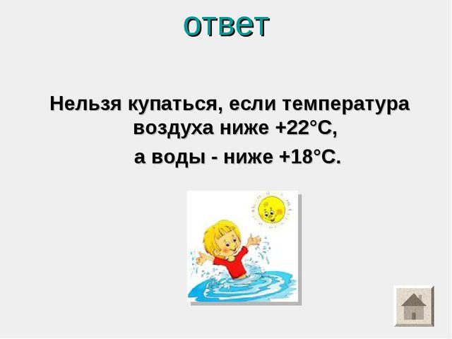 ответ Нельзя купаться, если температура воздуха ниже +22°С, а воды - ниже +18...