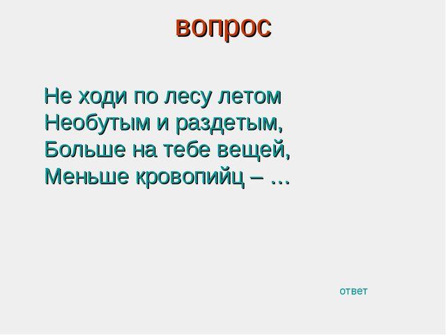 вопрос Не ходи по лесу летом Необутым и раздетым, Больше на тебе вещей, Меньш...