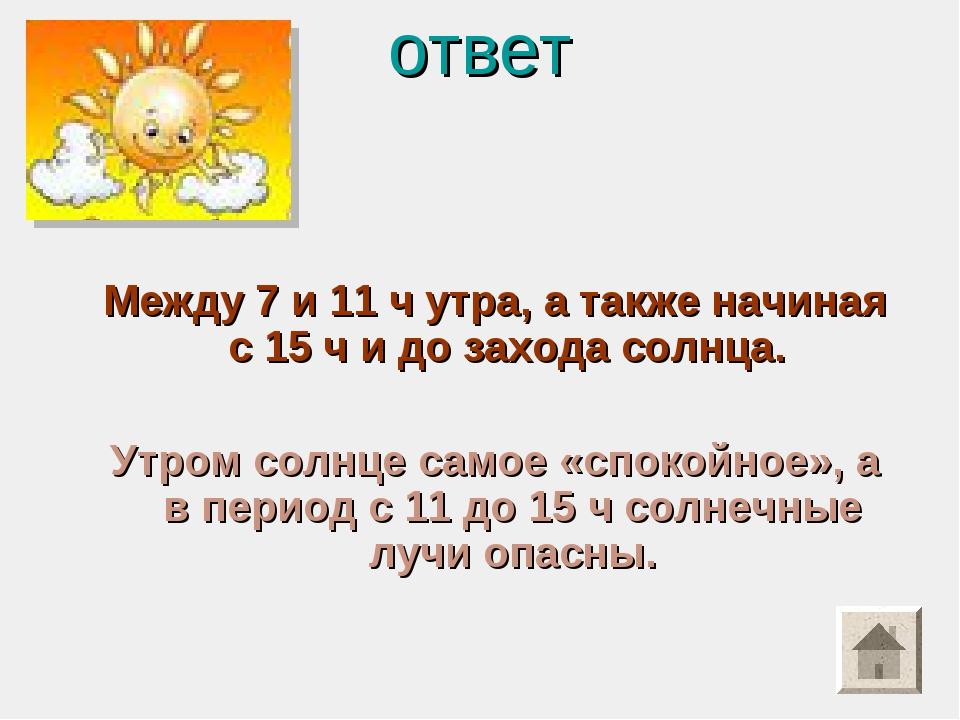 ответ Между 7 и 11 ч утра, а также начиная с 15 ч и до захода солнца. Утром с...