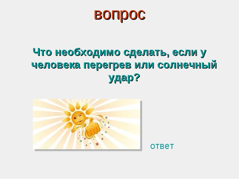 вопрос Что необходимо сделать, если у человека перегрев или солнечный удар? о...