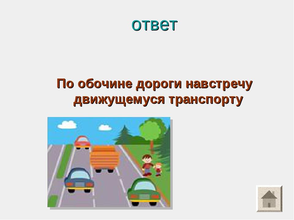 ответ По обочине дороги навстречу движущемуся транспорту