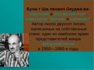 Була́т Ша́лвович Окуджа́ва- советский и российский поэт, композитор, прозаик
