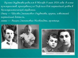 Булат Окуджава родился вМоскве 9 мая 1924 года в семье коммунистов, приеха