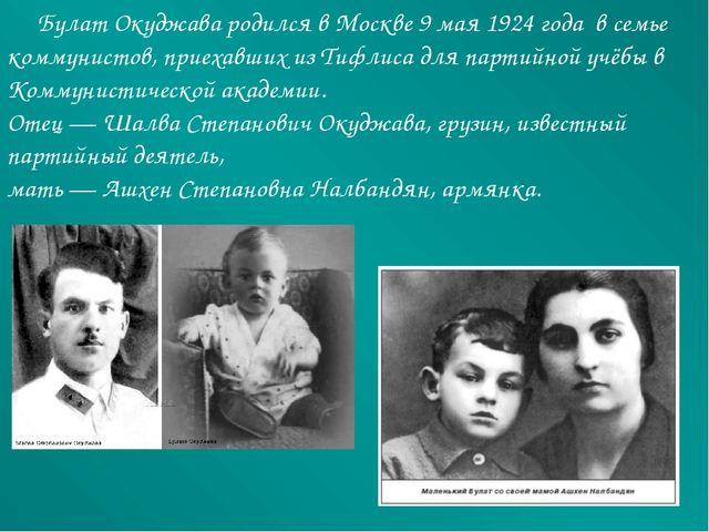 Булат Окуджава родился вМоскве 9 мая 1924 года в семье коммунистов, приеха...