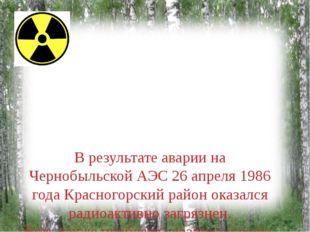 В результате аварии на Чернобыльской АЭС 26 апреля 1986 года Красногорский р