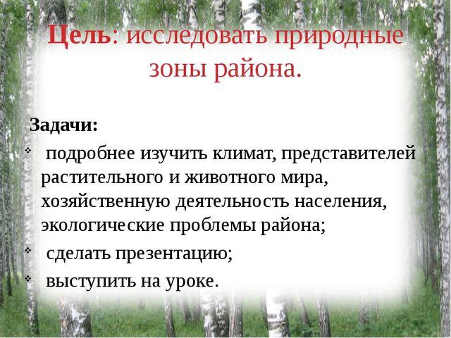 Цель: исследовать природные зоны района. Задачи: подробнее изучить климат, пр...