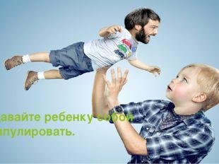 Не давайте ребенку собой манипулировать.