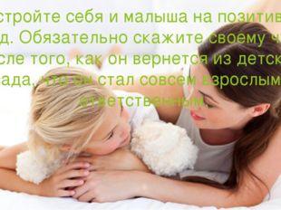 Настройте себя и малыша на позитивный лад. Обязательно скажите своему чаду по