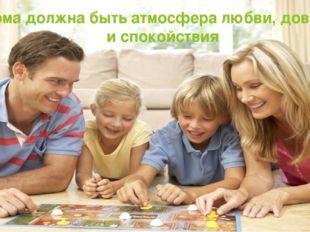 Дома должна быть атмосфера любви, доверия и спокойствия