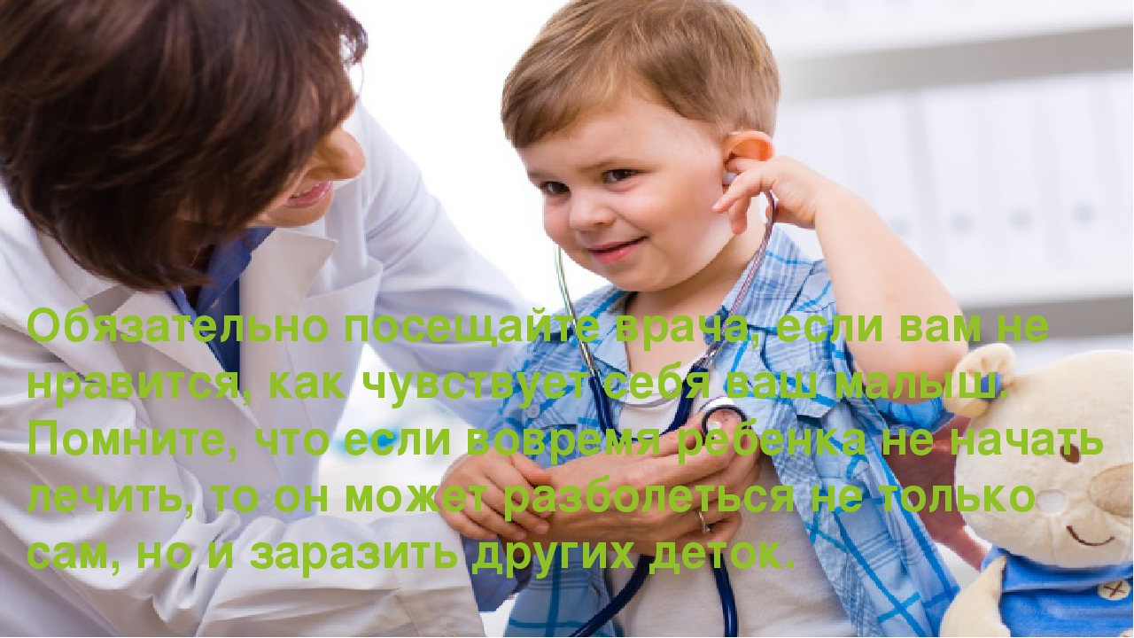 Обязательно посещайте врача, если вам не нравится, как чувствует себя ваш мал...