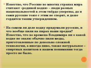 Известно, что Россию во многих странах мира считают «родиной водки» - люди ра