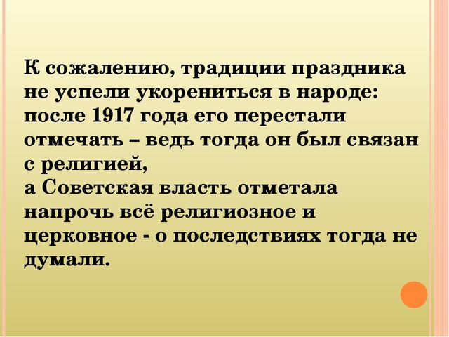 К сожалению, традиции праздника не успели укорениться в народе: после 1917 г...