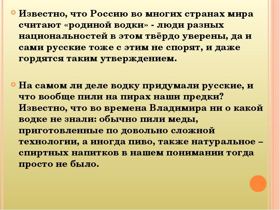 Известно, что Россию во многих странах мира считают «родиной водки» - люди ра...
