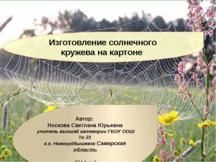 Изготовление солнечного кружева на картоне Автор: Носкова Светлана Юрьевна уч