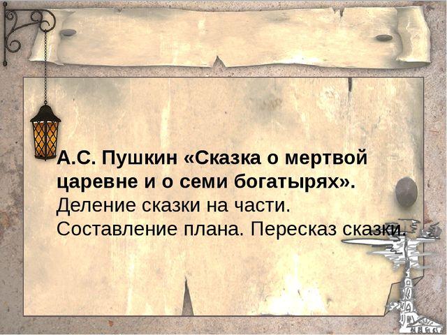 А.С. Пушкин «Сказка о мертвой царевне и о семи богатырях». Деление сказки на...