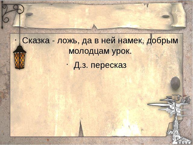 Сказка - ложь, да в ней намек, добрым молодцам урок. Д.з. пересказ