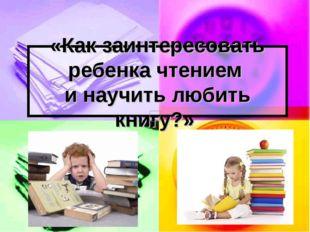 «Как заинтересовать ребенка чтением и научить любить книгу?»