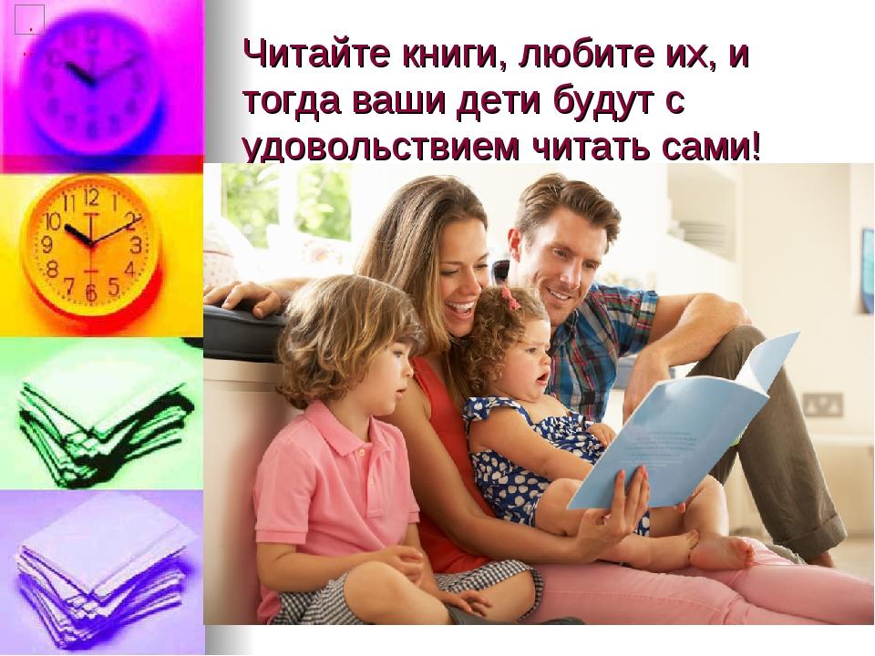 Читайте книги, любите их, и тогда ваши дети будут с удовольствием читать сами!