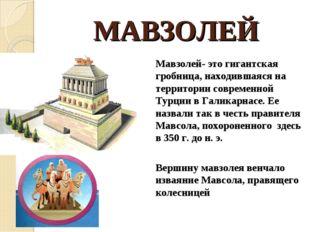 МАВЗОЛЕЙ Мавзолей- это гигантская гробница, находившаяся на территории совре