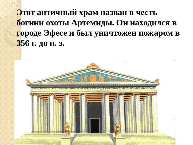 Этот античный храм назван в честь богини охоты Артемиды. Он находился в город...