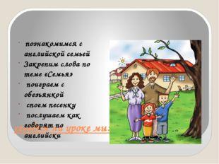 сегодня на уроке мы: познакомимся с английской семьей Закрепим слова по теме