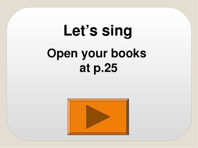 Let's sing Open your books at p.25