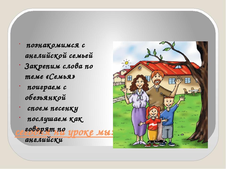сегодня на уроке мы: познакомимся с английской семьей Закрепим слова по теме...