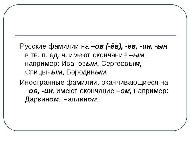 Русские фамилии на –ов (-ёв), -ев, -ин, -ын в тв. п. ед. ч. имеют окончание...