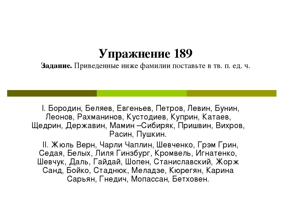 Упражнение 189 Задание. Приведенные ниже фамилии поставьте в тв. п. ед. ч. I....