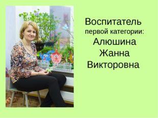 Воспитатель первой категории: Алюшина Жанна Викторовна