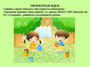 ПРОЕКТНАЯ ИДЕЯ. Создать в группе детского сада огород на подоконнике. Участни