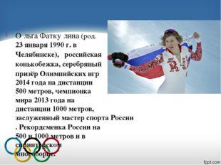 О́льга Фатку́лина(род.23 января1990 г.вЧелябинске),российская конько
