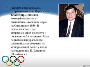Первым южноуральцем, отправившимся на Игры, стал Владимир Лощилов, который в