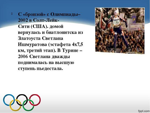 С «бронзой» с Олимпиады–2002 в Солт-Лейк-Сити(США). домой вернулась ибиатл...