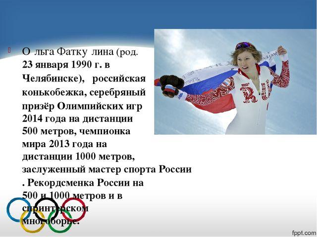 О́льга Фатку́лина(род.23 января1990 г.вЧелябинске),российская конько...