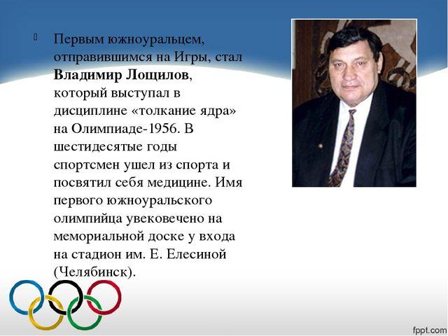 Первым южноуральцем, отправившимся на Игры, стал Владимир Лощилов, который в...