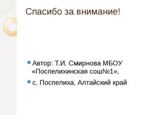 Спасибо за внимание! Автор: Т.И. Смирнова МБОУ «Поспелихинская сош№1», с. Пос