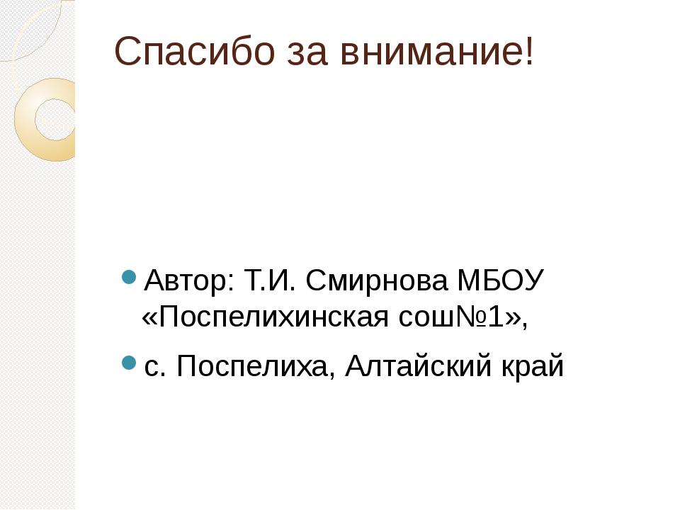 Спасибо за внимание! Автор: Т.И. Смирнова МБОУ «Поспелихинская сош№1», с. Пос...