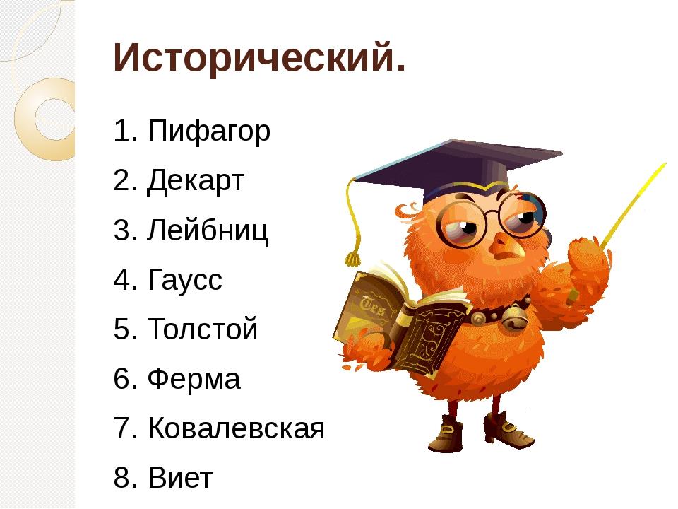 Исторический. 1. Пифагор 2. Декарт 3. Лейбниц 4. Гаусс 5. Толстой 6. Ферма 7....