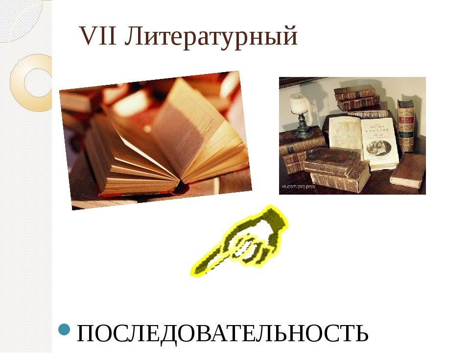 VII Литературный ПОСЛЕДОВАТЕЛЬНОСТЬ